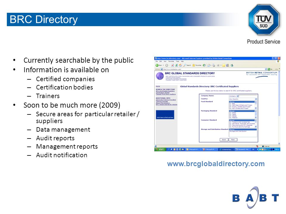 Currently searchable by the public Information is available on – Certified companies – Certification bodies – Trainers Soon to be much more (2009) – Secure areas for particular retailer / suppliers – Data management – Audit reports – Management reports – Audit notification www.brcglobaldirectory.com BRC Directory