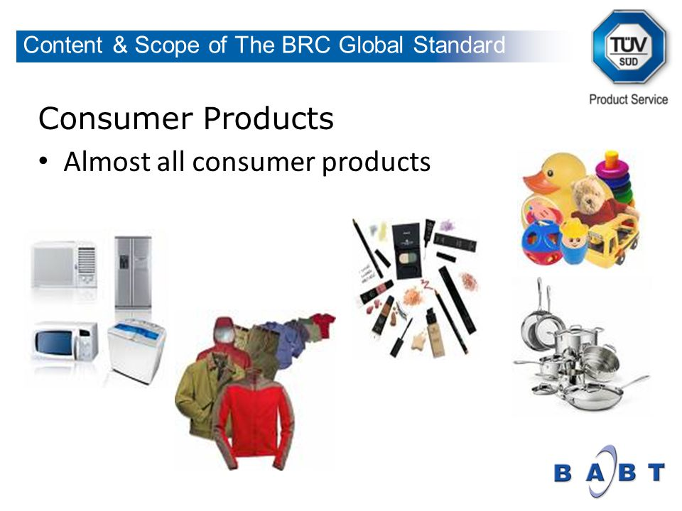 Consumer Products Almost all consumer products Content & Scope of The BRC Global Standard