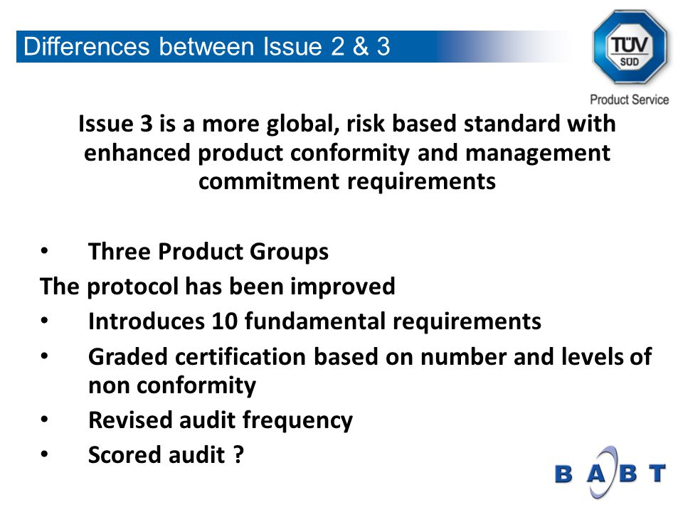 Issue 3 is a more global, risk based standard with enhanced product conformity and management commitment requirements Three Product Groups The protocol has been improved Introduces 10 fundamental requirements Graded certification based on number and levels of non conformity Revised audit frequency Scored audit .