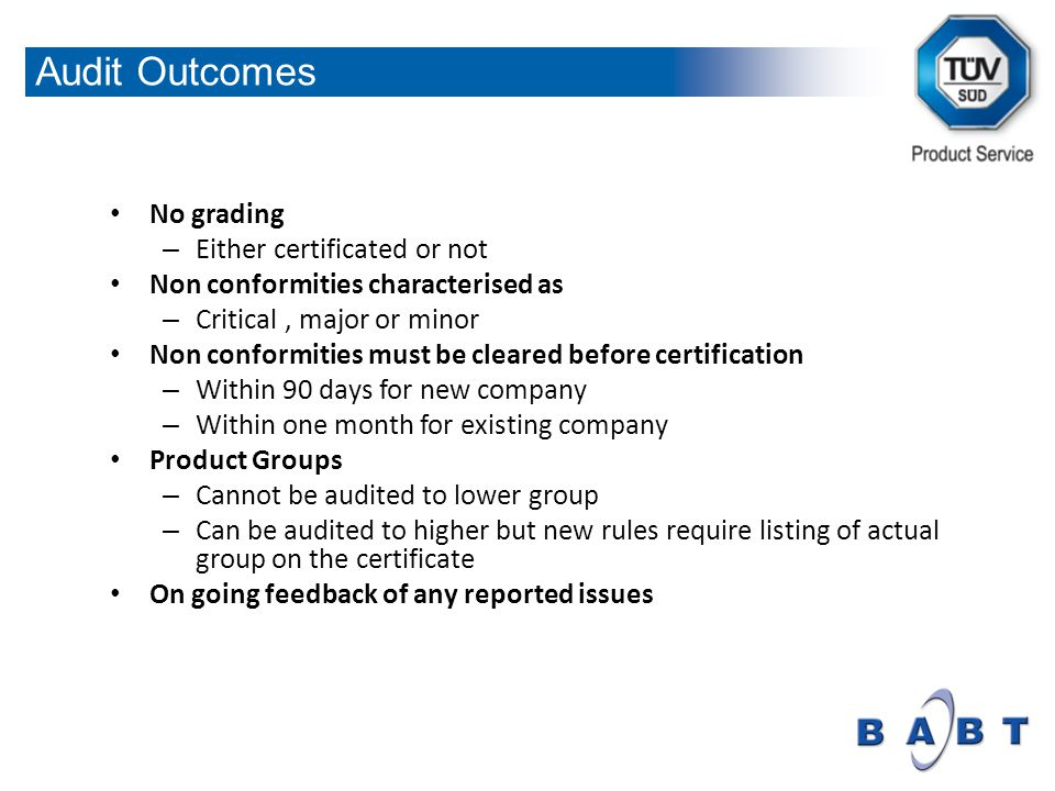 No grading – Either certificated or not Non conformities characterised as – Critical, major or minor Non conformities must be cleared before certification – Within 90 days for new company – Within one month for existing company Product Groups – Cannot be audited to lower group – Can be audited to higher but new rules require listing of actual group on the certificate On going feedback of any reported issues Audit Outcomes