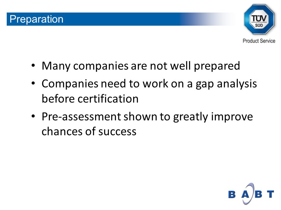 Many companies are not well prepared Companies need to work on a gap analysis before certification Pre-assessment shown to greatly improve chances of success Preparation
