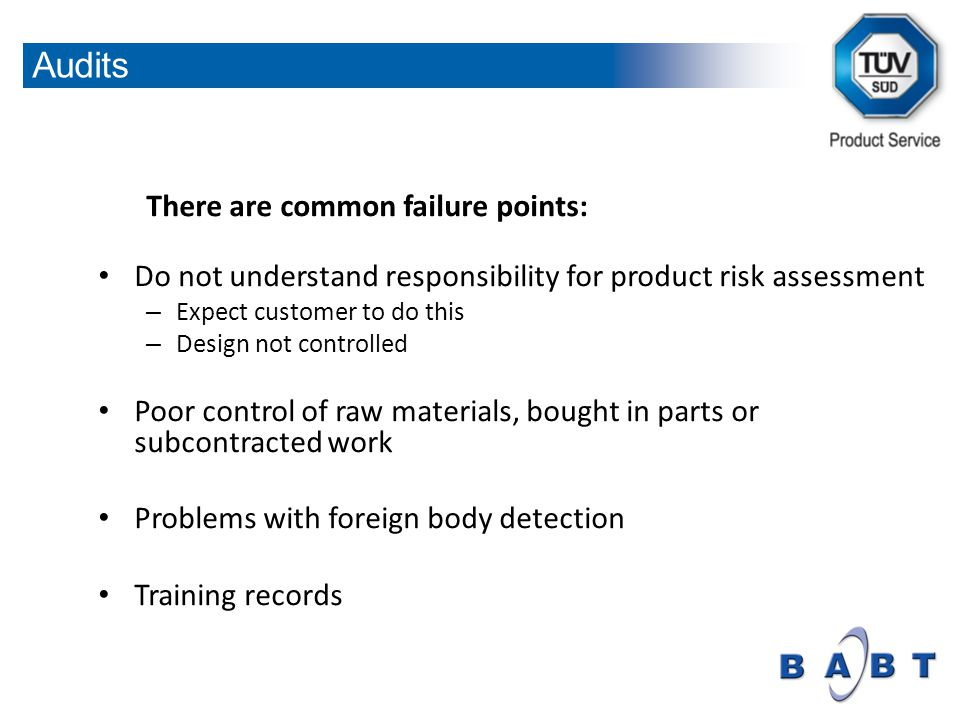 There are common failure points: Do not understand responsibility for product risk assessment – Expect customer to do this – Design not controlled Poor control of raw materials, bought in parts or subcontracted work Problems with foreign body detection Training records Audits