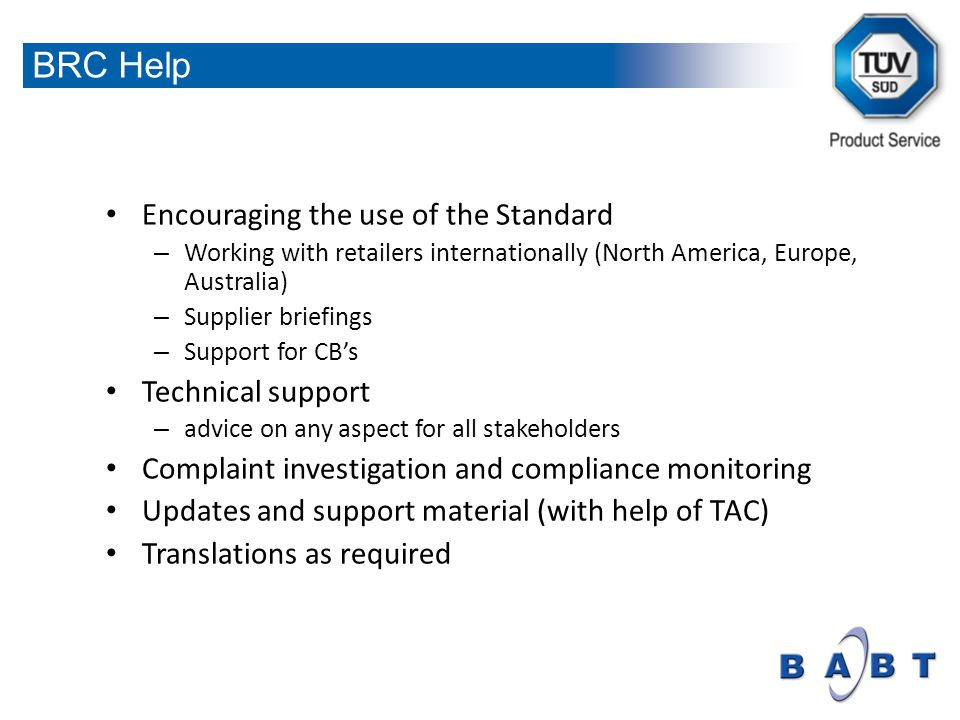 Encouraging the use of the Standard – Working with retailers internationally (North America, Europe, Australia) – Supplier briefings – Support for CBs Technical support – advice on any aspect for all stakeholders Complaint investigation and compliance monitoring Updates and support material (with help of TAC) Translations as required BRC Help