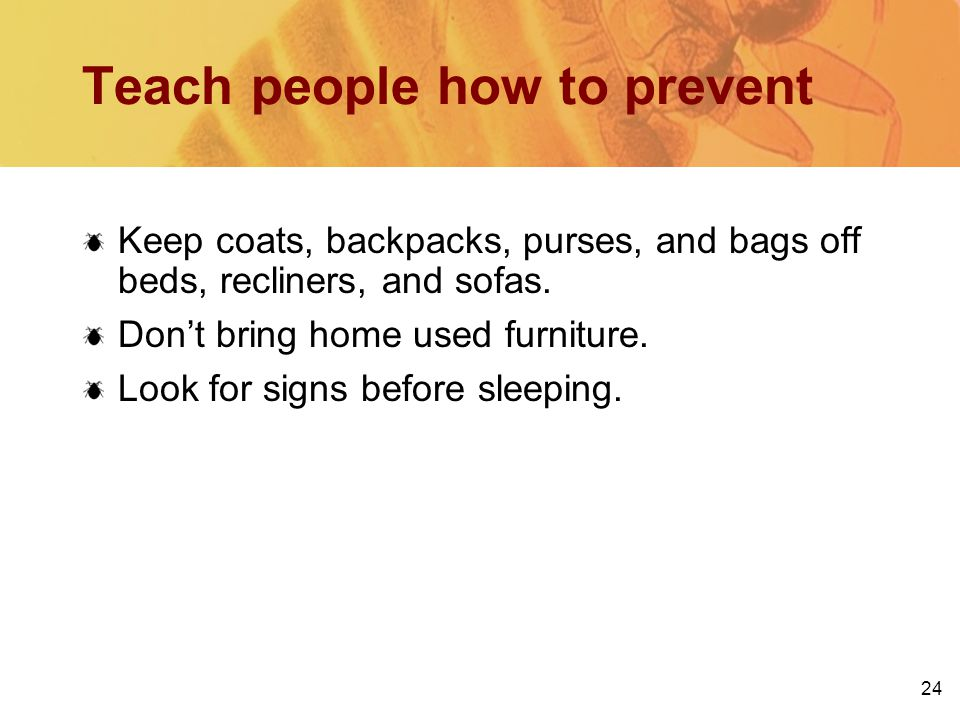 24 Teach people how to prevent Keep coats, backpacks, purses, and bags off beds, recliners, and sofas.