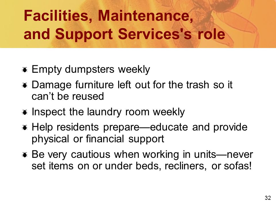 32 Facilities, Maintenance, and Support Services s role Empty dumpsters weekly Damage furniture left out for the trash so it cant be reused Inspect the laundry room weekly Help residents prepareeducate and provide physical or financial support Be very cautious when working in unitsnever set items on or under beds, recliners, or sofas!