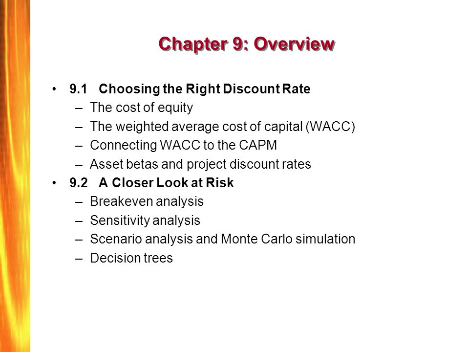 Chapter 9: Overview (Continued) 9.3 Real Options –Why NPV doesnt always give the right answer –Types of real options Expansion options Abandonment options Follow-on investment options –The surprising link between risk and real option values 9.4 Strategy and Capital Budgeting –Competition and NPV –Strategic thinking and real options 9.5 Summary