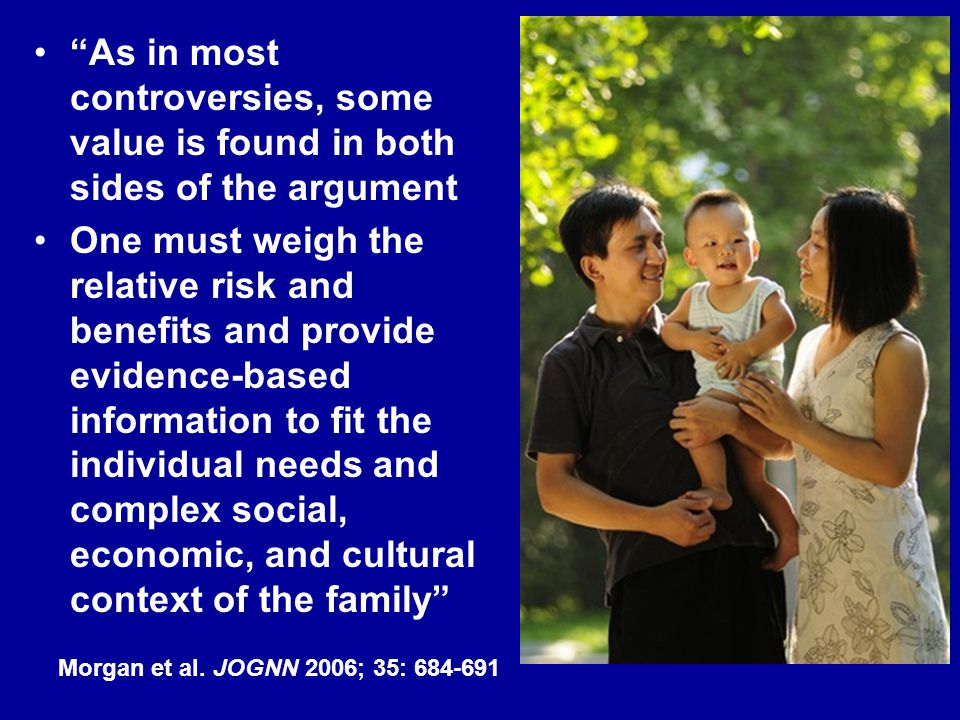As in most controversies, some value is found in both sides of the argument One must weigh the relative risk and benefits and provide evidence-based information to fit the individual needs and complex social, economic, and cultural context of the family Morgan et al.