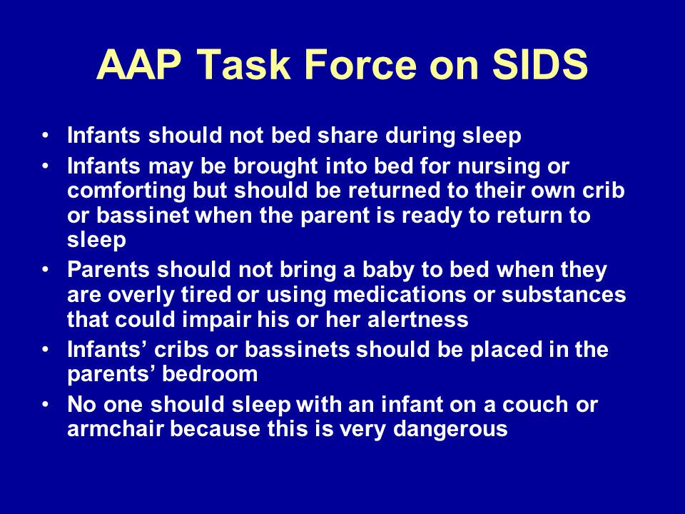 AAP Task Force on SIDS Infants should not bed share during sleep Infants may be brought into bed for nursing or comforting but should be returned to their own crib or bassinet when the parent is ready to return to sleep Parents should not bring a baby to bed when they are overly tired or using medications or substances that could impair his or her alertness Infants cribs or bassinets should be placed in the parents bedroom No one should sleep with an infant on a couch or armchair because this is very dangerous