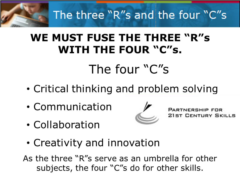 The four Cs Critical thinking and problem solving Communication Collaboration Creativity and innovation As the three Rs serve as an umbrella for other subjects, the four Cs do for other skills.