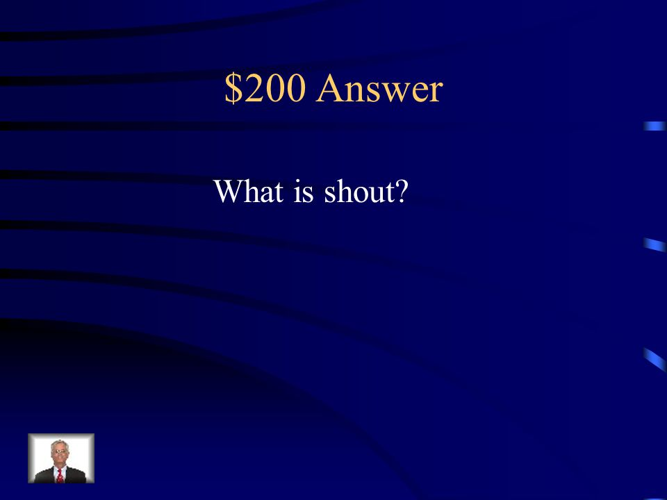 $200 Question Name a synonym for the word yell. shout talk whisper said