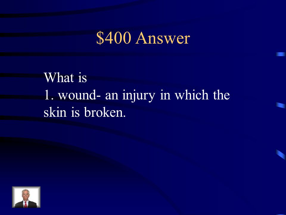 $400 Question 1. wound- an injury in which the skin is broken.