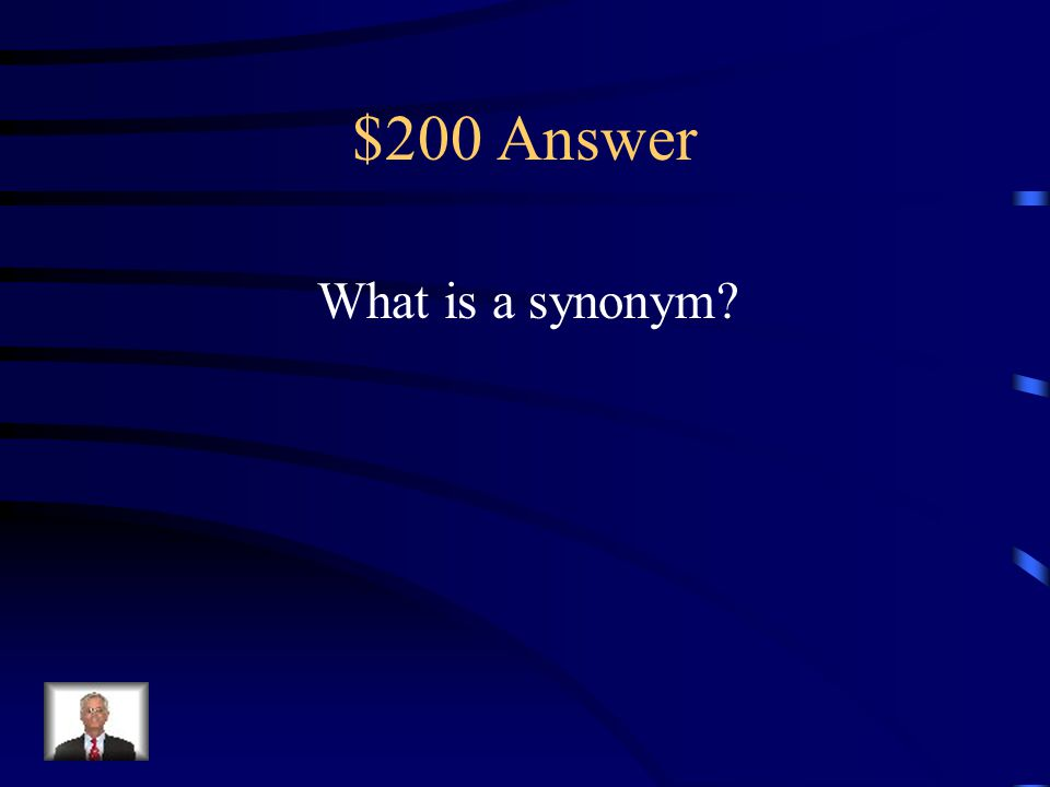 $200 Question Words that have similar meanings. Antonym Synonym Homophone Suffix