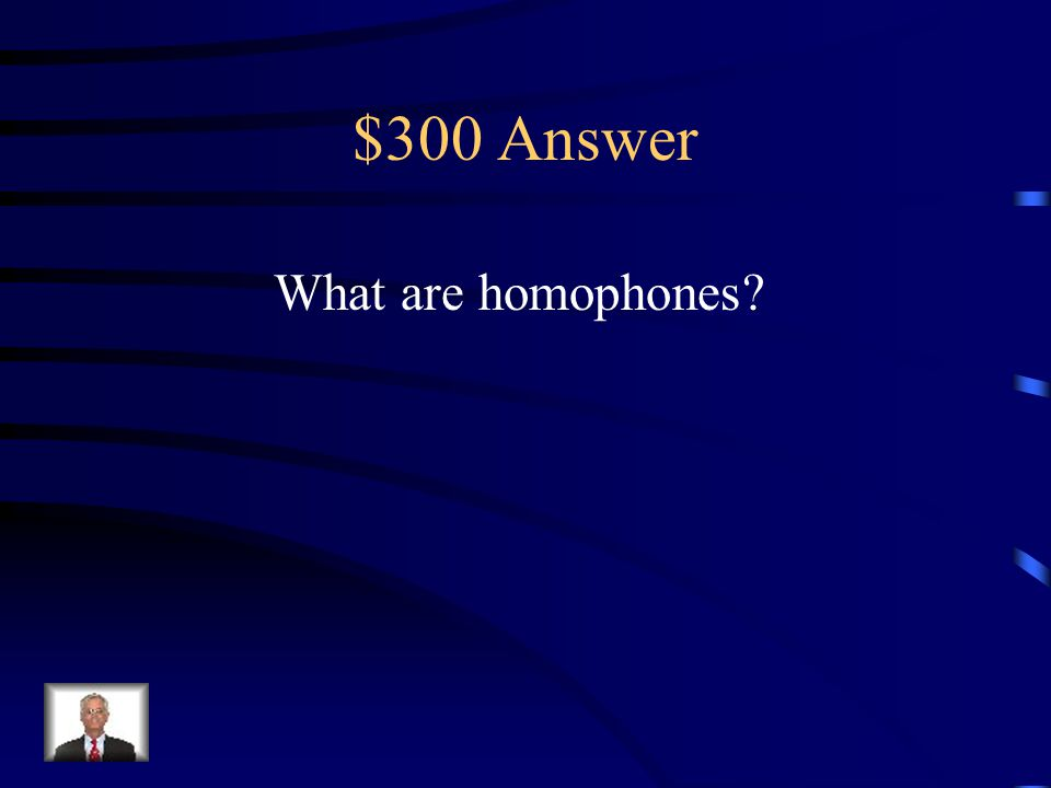 $300 Question Words that sound alike but have different spellings and meanings.