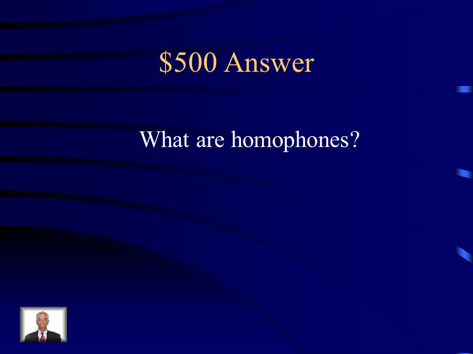 $500 Question Fill in the blank Two people talking on the phone can sound the same just as _________ sound the same.