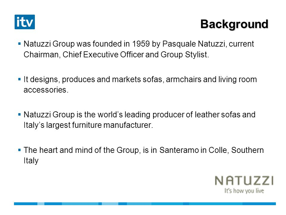 Background Natuzzi Group was founded in 1959 by Pasquale Natuzzi, current Chairman, Chief Executive Officer and Group Stylist.