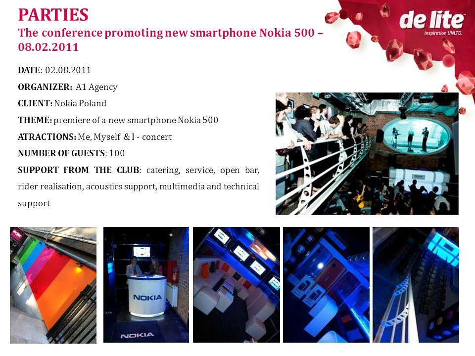 PARTIES The conference promoting new smartphone Nokia 500 – 08.02.2011 DATE: 02.08.2011 ORGANIZER: A1 Agency CLIENT: Nokia Poland THEME: premiere of a new smartphone Nokia 500 ATRACTIONS: Me, Myself & I - concert NUMBER OF GUESTS: 100 SUPPORT FROM THE CLUB: catering, service, open bar, rider realisation, acoustics support, multimedia and technical support