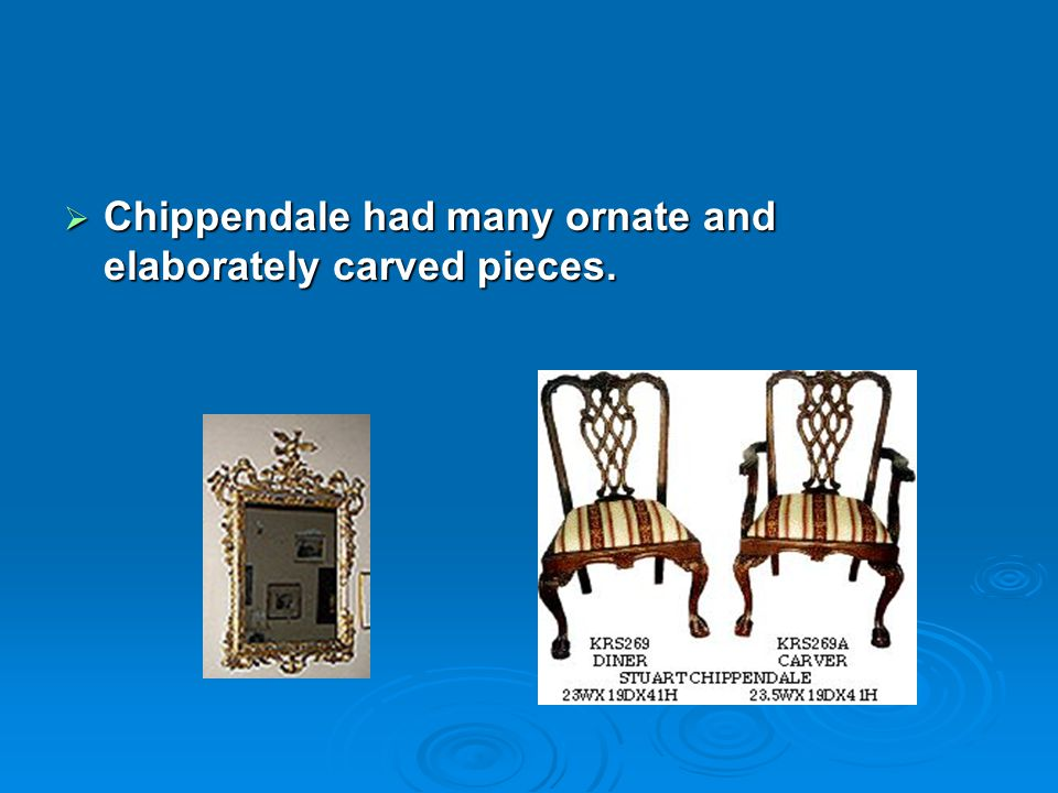 Chippendale had many ornate and elaborately carved pieces. Chippendale had many ornate and elaborately carved pieces.