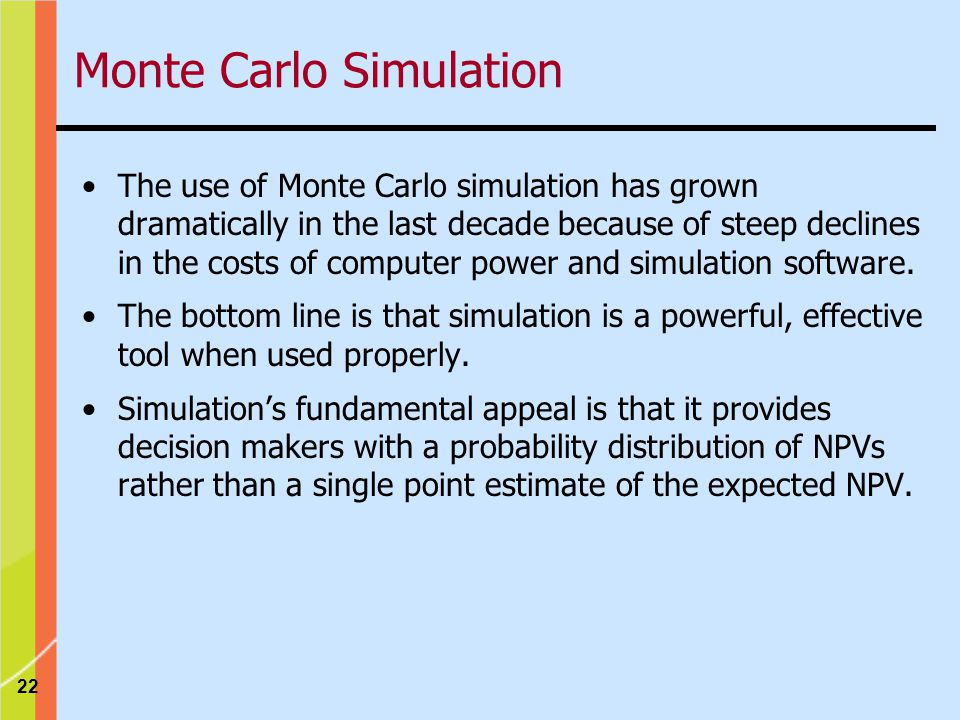 22 Monte Carlo Simulation The use of Monte Carlo simulation has grown dramatically in the last decade because of steep declines in the costs of computer power and simulation software.