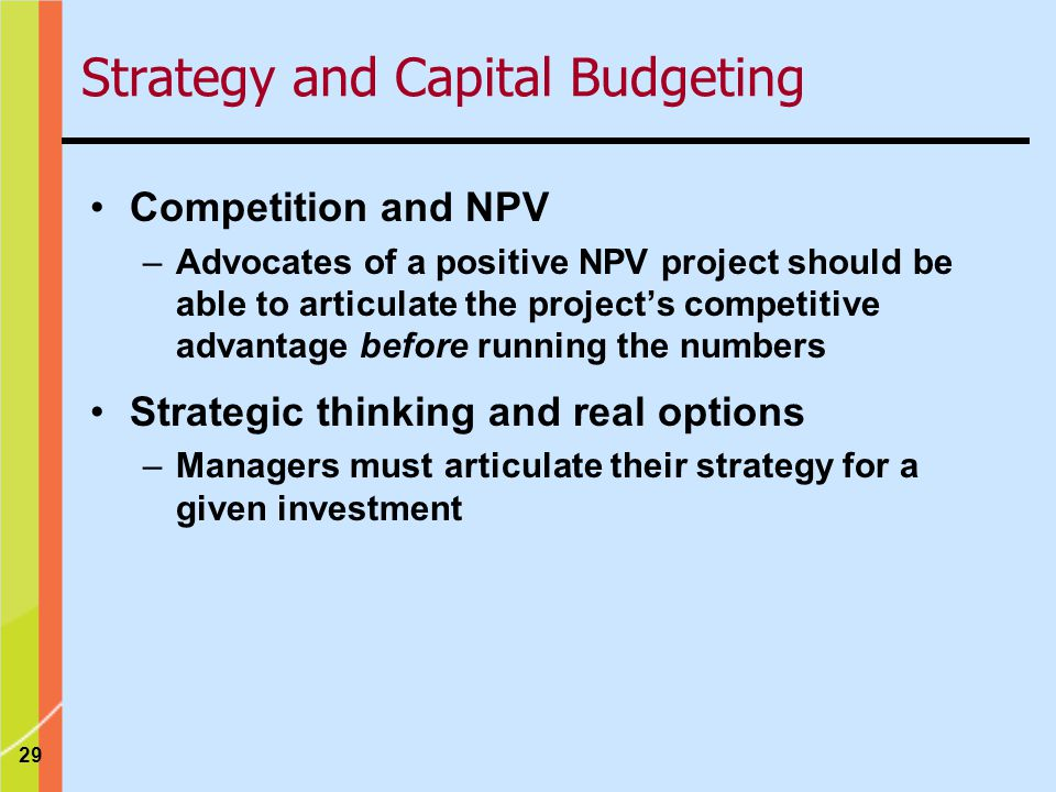 29 Strategy and Capital Budgeting Competition and NPV –Advocates of a positive NPV project should be able to articulate the projects competitive advantage before running the numbers Strategic thinking and real options –Managers must articulate their strategy for a given investment