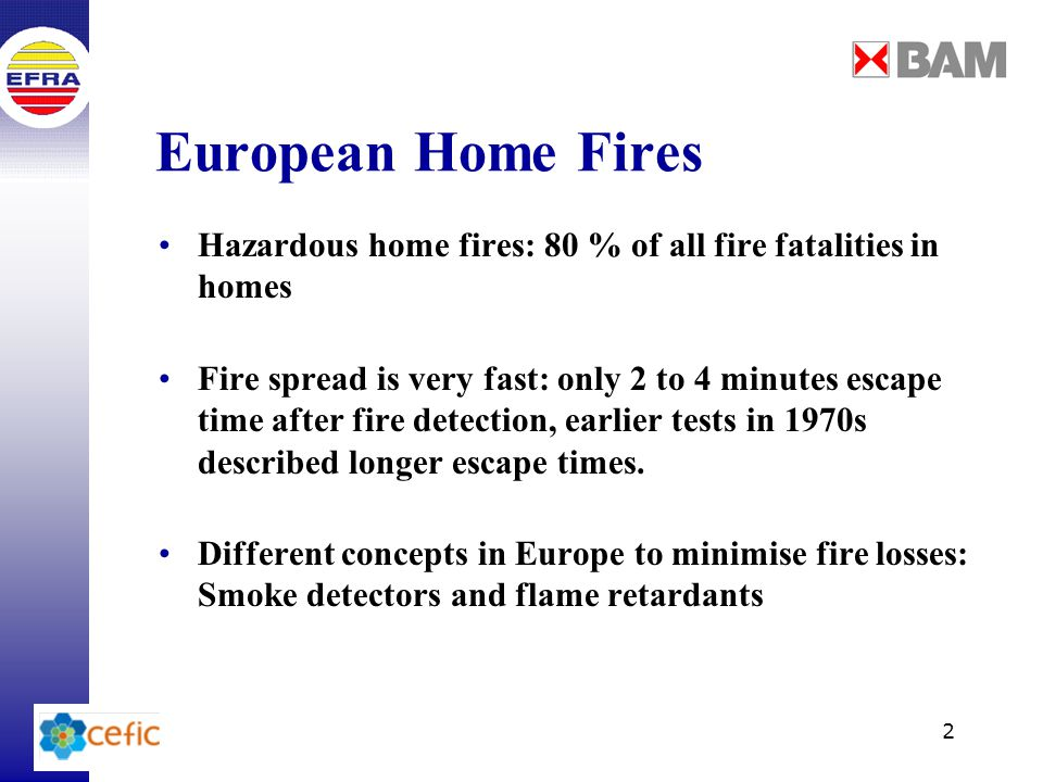 3 Smoke Detectors / Flame Retardants Valuable to wake and warn sleeping persons Escape time (2 to 4 minutes) is very short, especially for very young, older or disabled persons Batteries have to be changed regularly Flame retardants lead in general to later (or no) ignition and lower the heat release rate of the burning item Only several items of furniture are equipped with flame retardants (e.g.