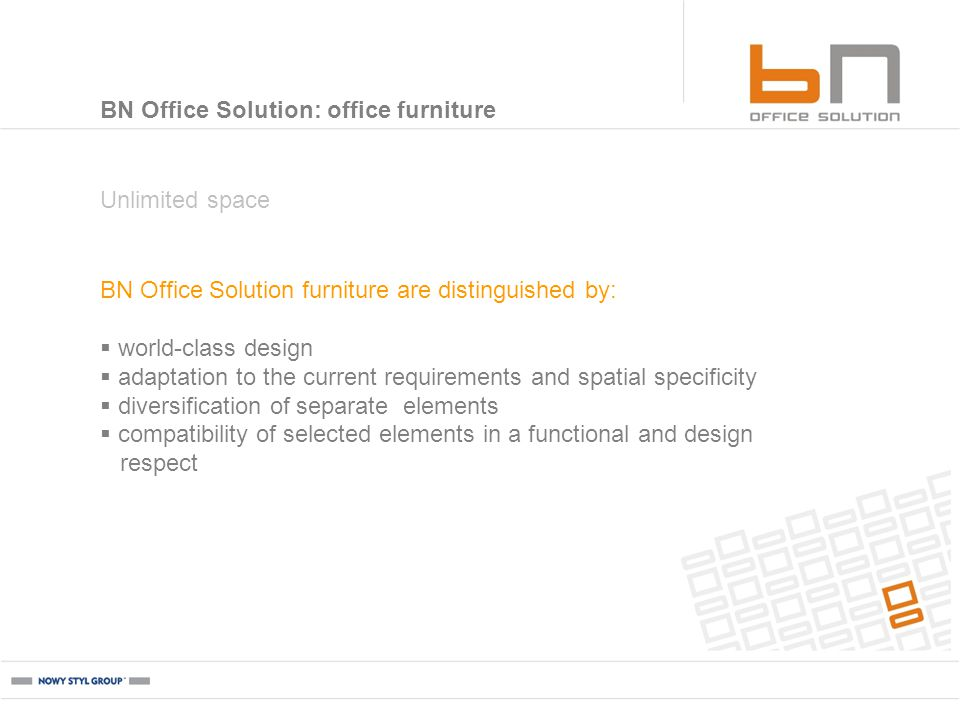 Unlimited space BN Office Solution furniture are distinguished by: world-class design adaptation to the current requirements and spatial specificity diversification of separate elements compatibility of selected elements in a functional and design respect BN Office Solution: office furniture