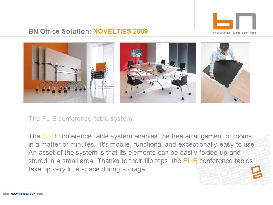 BN Office Solution: NOVELTIES 2009 The FLIB conference table system The FLIB conference table system enables the free arrangement of rooms in a matter of minutes.