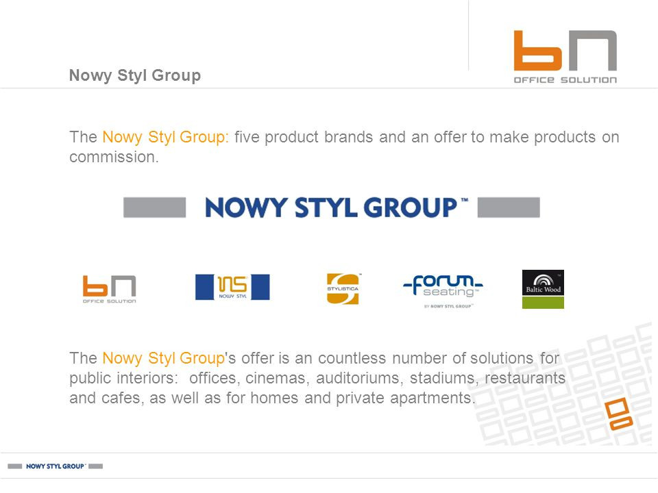 5 product brands 170,000 m² of production area 50 million chairs sold Products sold by more than 3,500 trade partners 60% of production exported serving users in 60 countries around the world Nowy Styl Group