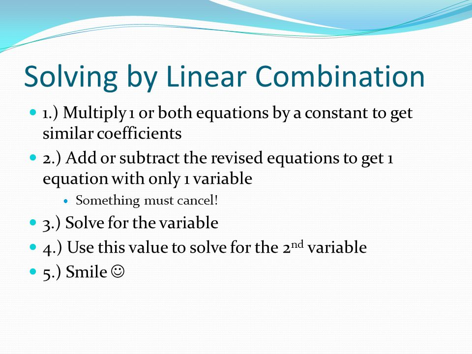 Solving by Linear Combination 1.) Multiply 1 or both equations by a constant to get similar coefficients 2.) Add or subtract the revised equations to