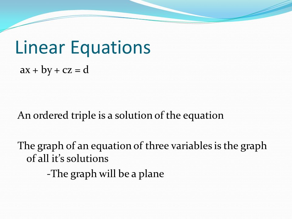 Linear Equations ax + by + cz = d An ordered triple is a solution of the equation The graph of an equation of three variables is the graph of all its