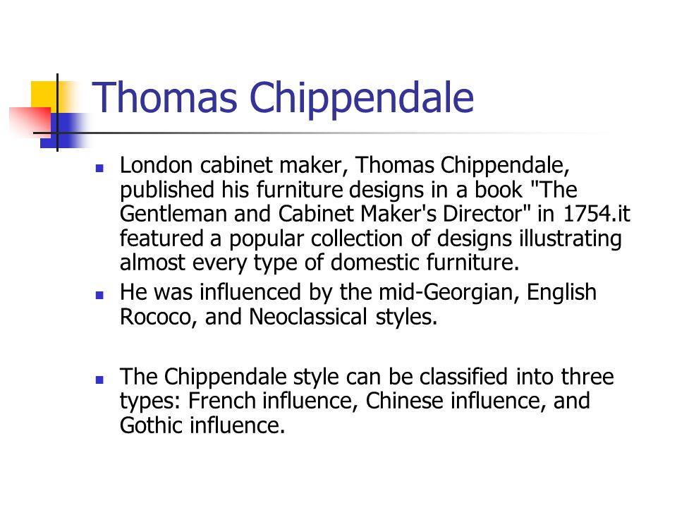 Thomas Chippendale London cabinet maker, Thomas Chippendale, published his furniture designs in a book The Gentleman and Cabinet Maker s Director in 1754.it featured a popular collection of designs illustrating almost every type of domestic furniture.