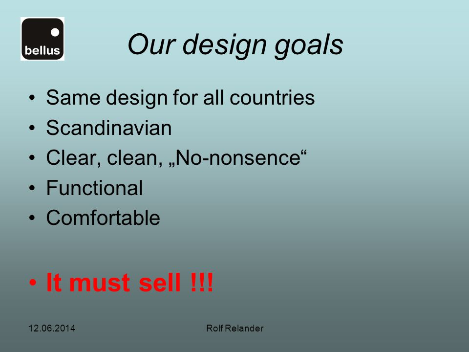12.06.2014Rolf Relander Our design goals Same design for all countries Scandinavian Clear, clean, No-nonsence Functional Comfortable It must sell !!!