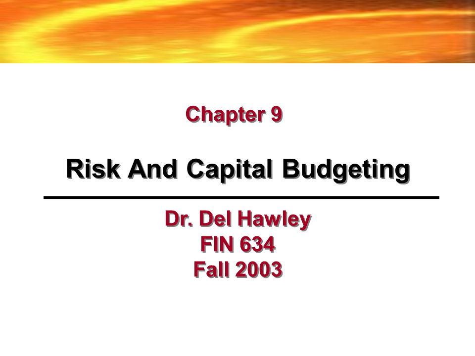 Risk And Capital Budgeting Chapter 9 Dr. Del Hawley FIN 634 Fall 2003