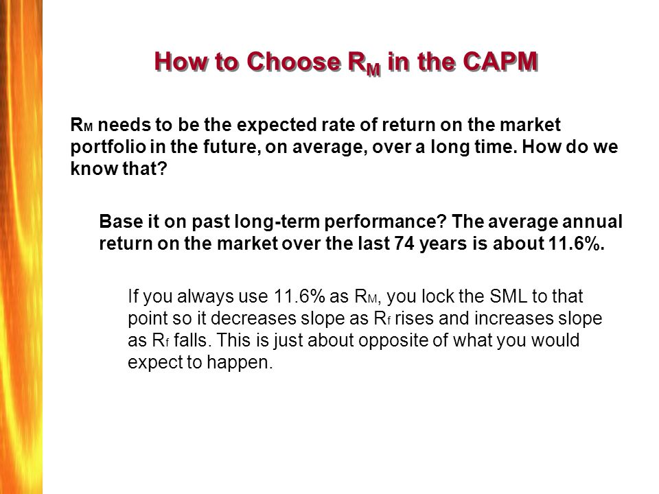 How to Choose R M in the CAPM R M needs to be the expected rate of return on the market portfolio in the future, on average, over a long time. How do