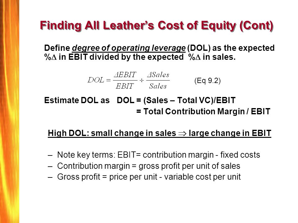 Finding All Leathers Cost of Equity (Cont) Define degree of operating leverage (DOL) as the expected % in EBIT divided by the expected % in sales. Est