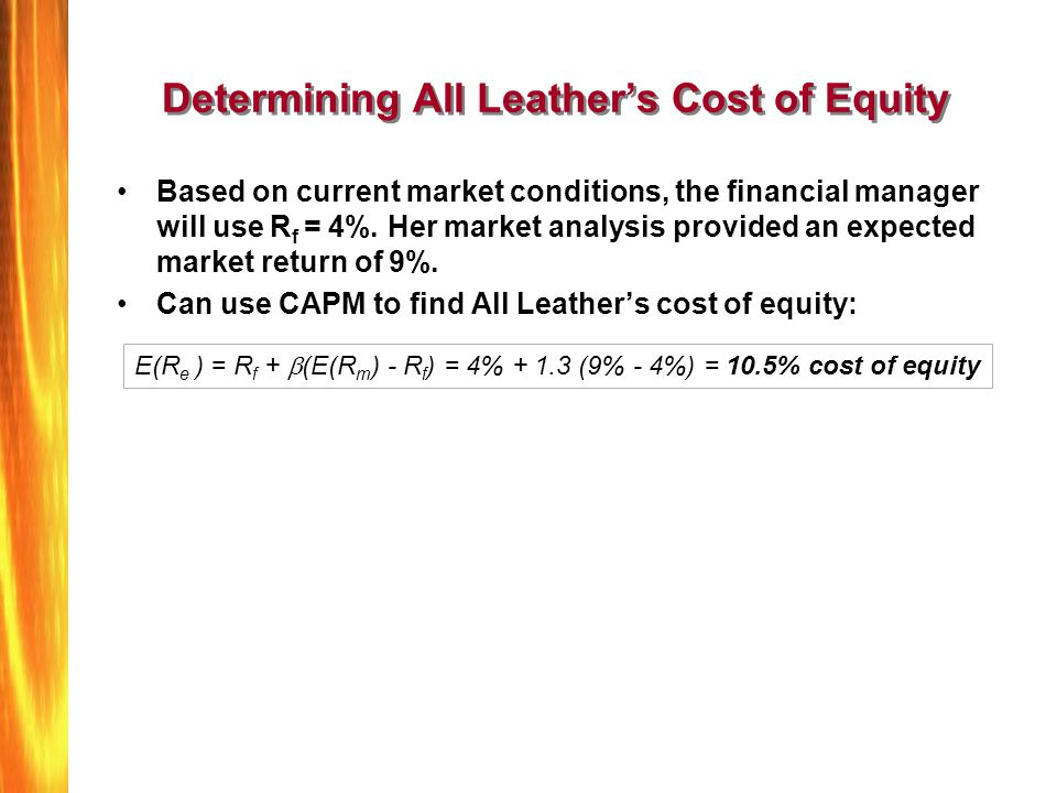 Determining All Leathers Cost of Equity Based on current market conditions, the financial manager will use R f = 4%. Her market analysis provided an e