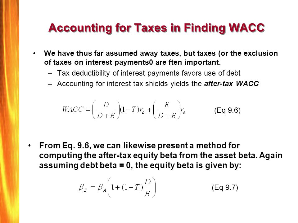 Accounting for Taxes in Finding WACC We have thus far assumed away taxes, but taxes (or the exclusion of taxes on interest payments0 are ften importan