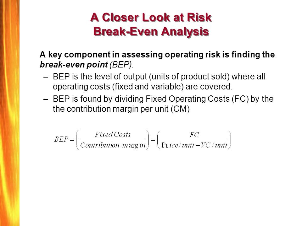 A Closer Look at Risk Break-Even Analysis A key component in assessing operating risk is finding the break-even point (BEP). –BEP is the level of outp
