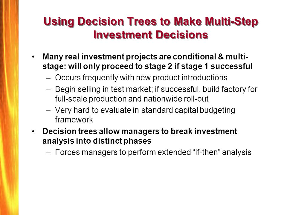 Using Decision Trees to Make Multi-Step Investment Decisions Many real investment projects are conditional & multi- stage: will only proceed to stage