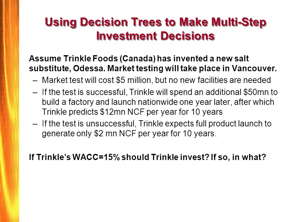 Using Decision Trees to Make Multi-Step Investment Decisions Assume Trinkle Foods (Canada) has invented a new salt substitute, Odessa. Market testing