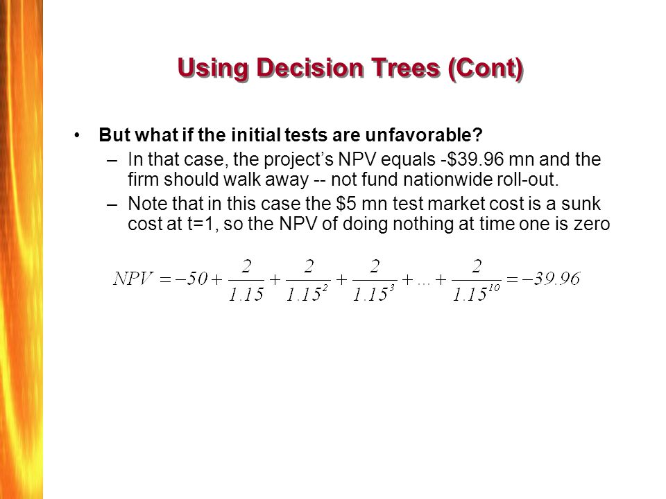 Using Decision Trees (Cont) But what if the initial tests are unfavorable? –In that case, the projects NPV equals -$39.96 mn and the firm should walk