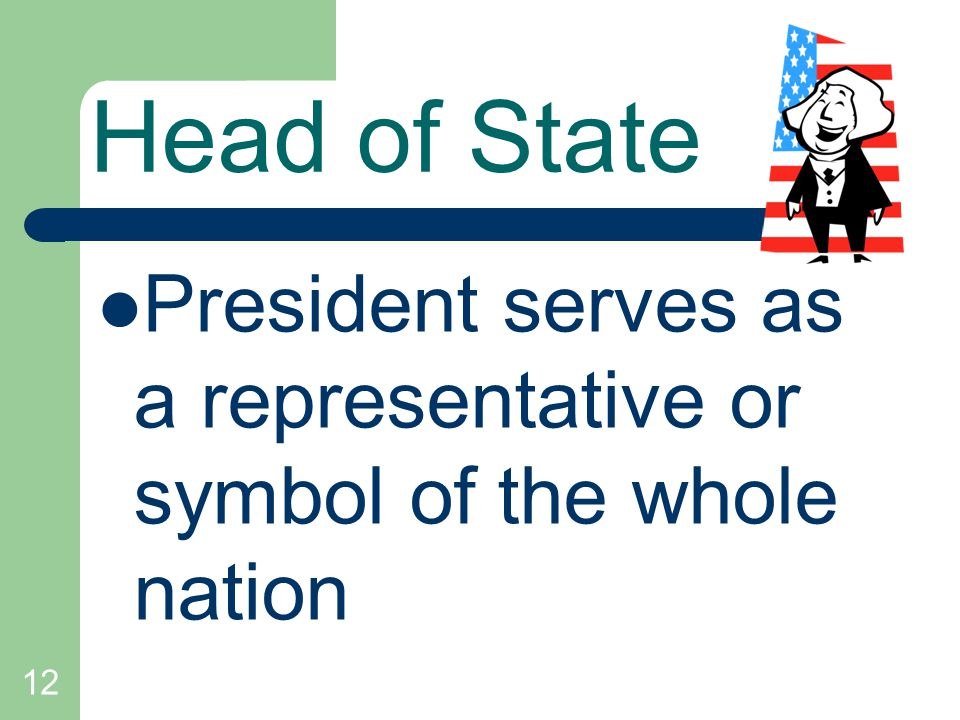 12 Head of State President serves as a representative or symbol of the whole nation