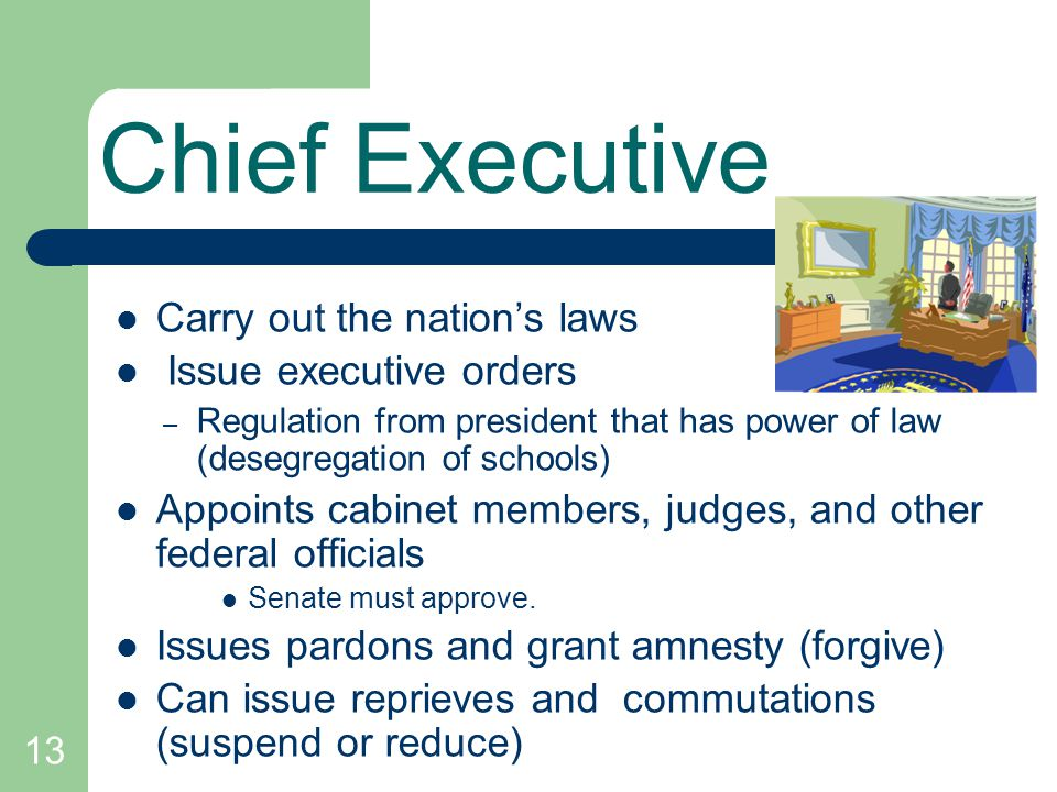 13 Chief Executive Carry out the nations laws Issue executive orders – Regulation from president that has power of law (desegregation of schools) Appo