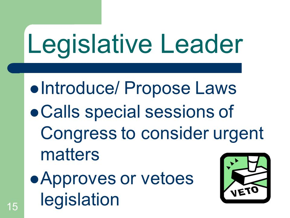 15 Legislative Leader Introduce/ Propose Laws Calls special sessions of Congress to consider urgent matters Approves or vetoes legislation
