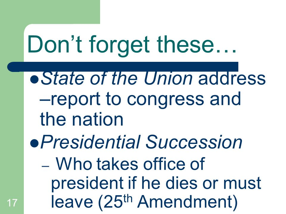 17 Dont forget these… State of the Union address –report to congress and the nation Presidential Succession – Who takes office of president if he dies
