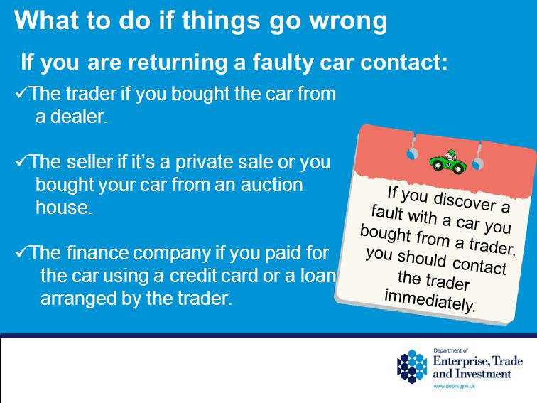 What to do if things go wrong If you are returning a faulty car contact: The trader if you bought the car from a dealer.