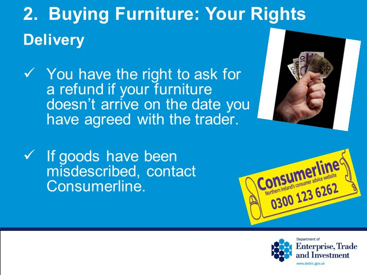 You have the right to ask for a refund if your furniture doesnt arrive on the date you have agreed with the trader.