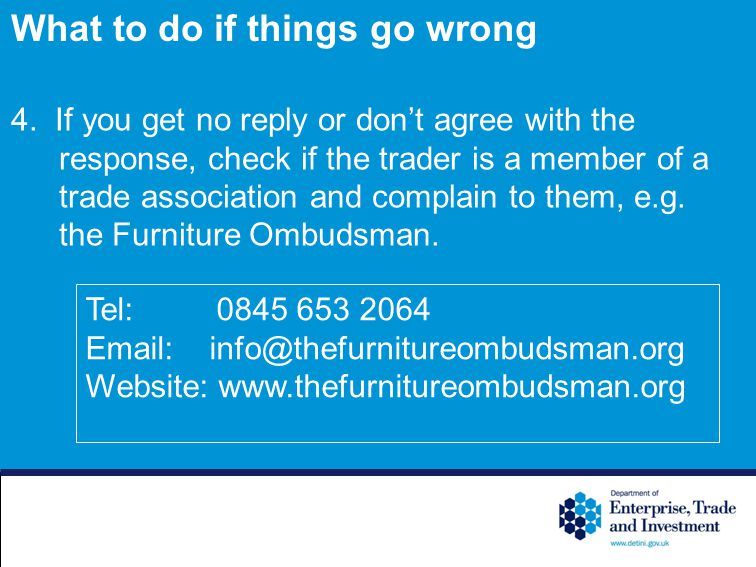4. If you get no reply or dont agree with the response, check if the trader is a member of a trade association and complain to them, e.g. the Furnitur