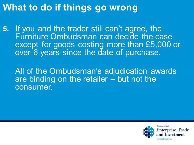 5. If you and the trader still cant agree, the Furniture Ombudsman can decide the case except for goods costing more than £5,000 or over 6 years since
