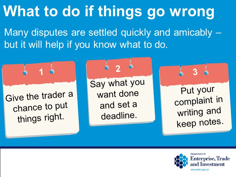 What to do if things go wrong Many disputes are settled quickly and amicably – but it will help if you know what to do.