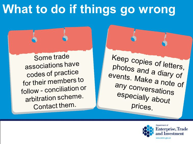 What to do if things go wrong Some trade associations have codes of practice for their members to follow - conciliation or arbitration scheme.